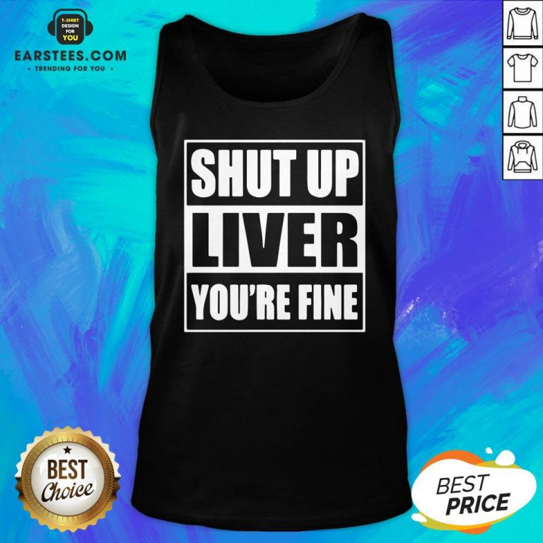 Awesome Shut Up Liver You're Fine Tank Top - Design By Earstees.com