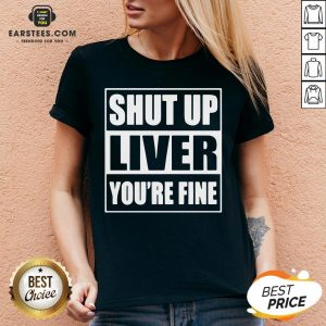 Awesome Shut Up Liver You're Fine V-neck - Design By Earstees.com