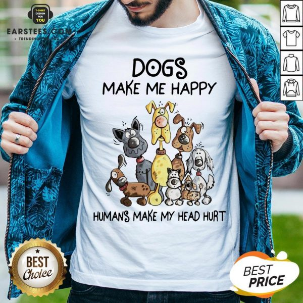 Dogs Make Me Happy Humans Make My Head Hurt Shirt - Design By Earstees.com