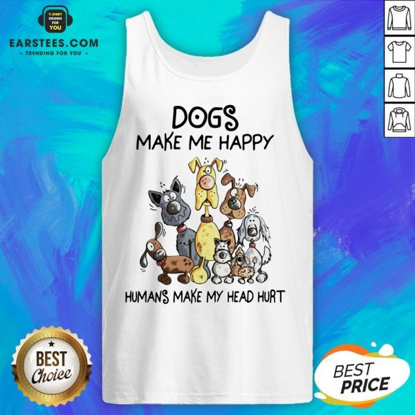 Dogs Make Me Happy Humans Make My Head Hurt Tank Top - Design By Earstees.com