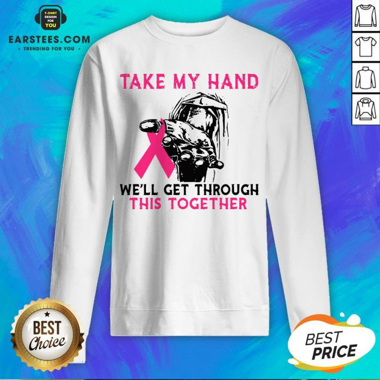 Funny Breast Cancer Take My Hand We'll Get Through This Together Sweatshirt- Design By Eerstees.com