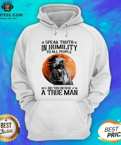 Funny Speak Truth In Humility To All People Only Then Can You Be A True Man Hoodie - Design By Earstees.com