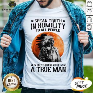 Funny Speak Truth In Humility To All People Only Then Can You Be A True Man Shirt - Design By Earstees.com