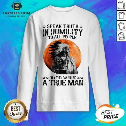 Funny Speak Truth In Humility To All People Only Then Can You Be A True Man Sweatshirt - Design By Earstees.com