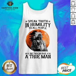 Funny Speak Truth In Humility To All People Only Then Can You Be A True Man Tank Top - Design By Earstees.com
