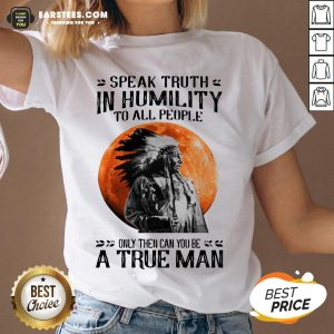 Funny Speak Truth In Humility To All People Only Then Can You Be A True Man V-neck - Design By Earstees.com