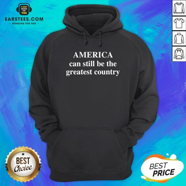 Good America Can Still Be The Greatest Country Hoodie - Design By Earstees.com