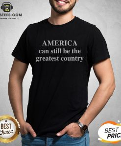 Good America Can Still Be The Greatest Country Shirt - Design By Earstees.com