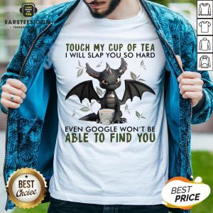 Good Dragon Touch My Cup Of Tea I Will Slap You So Hard Even Google Won't Be Able To Find You Shirt - Design By Earstees.com