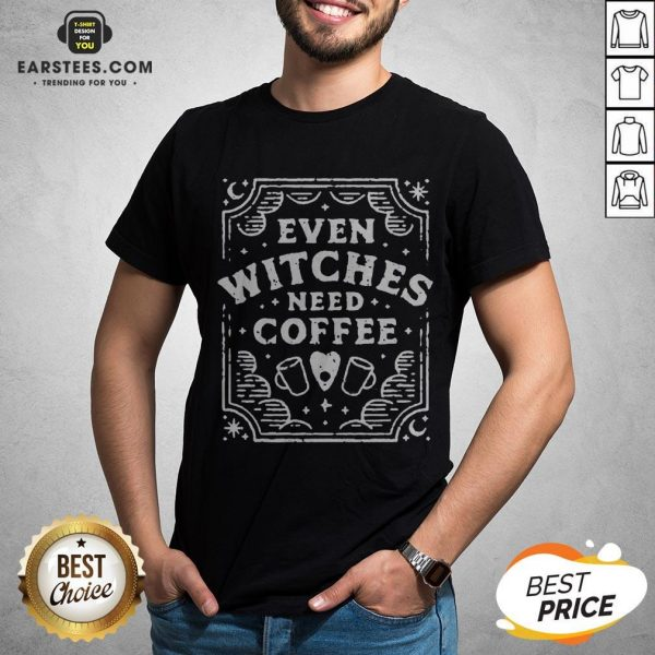 Good Even Witches Need Coffee Shirt