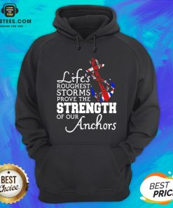 Good Life's Roughest Storm Prove The Strength Of Our Anchors Quote Hoodie - Design By Earstees.com