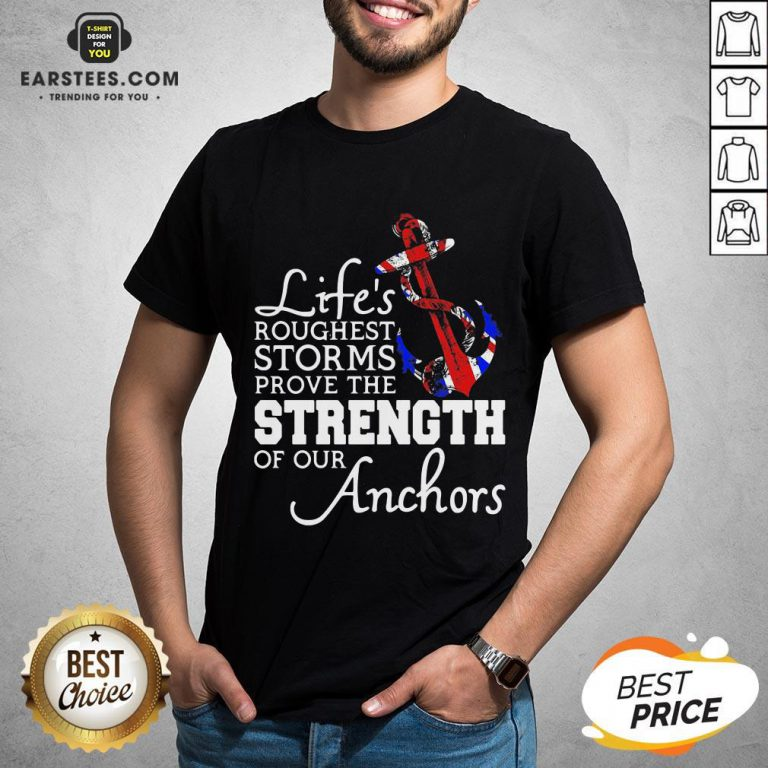 Good Life's Roughest Storm Prove The Strength Of Our Anchors Quote Shirt- Design By Earstees.com