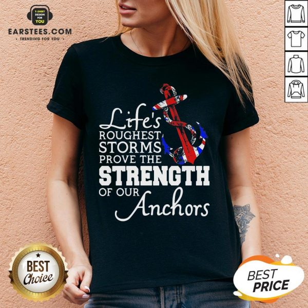 Good Life's Roughest Storm Prove The Strength Of Our Anchors Quote V-neck - Design By Earstees.com