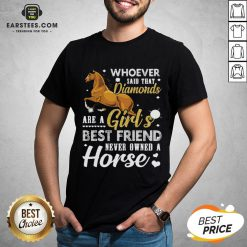 Good Whoever Said That Diamonds Are A Girl's Best Friend Never Owned A Horse Shirt- Design By Eerstees.com
