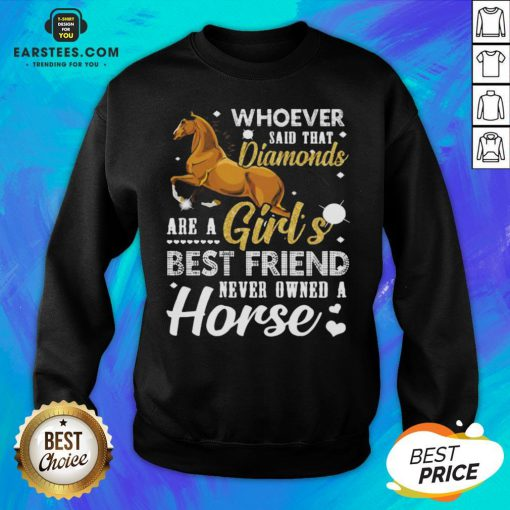 Good Whoever Said That Diamonds Are A Girl's Best Friend Never Owned A Horse Sweatshirt- Design By Eerstees.com