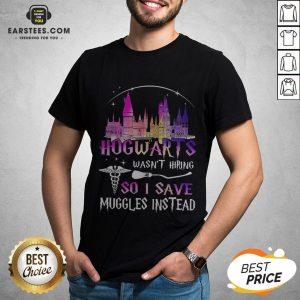 Hogwarts Wasn't Hiring So I Save Muggles Instead Shirt - Design By Earstees.com