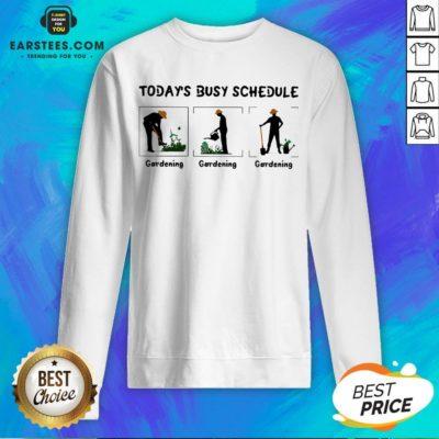 Hot Gardening Today's Busy Schedule Sweatshirt - Design By Earstees.com