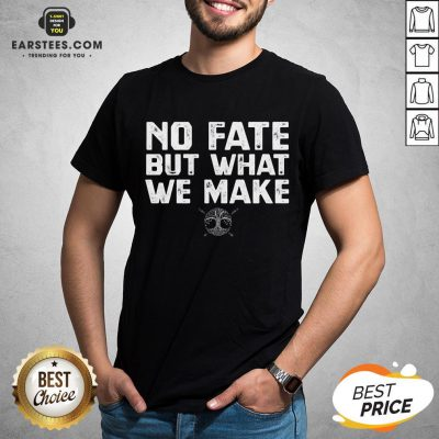 Hot No Fate But What We Make Shirt - Design By Earstees.com