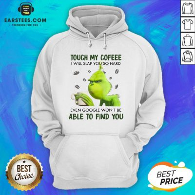 Hot Touch My Coffee I Will Slap You So Hand Even Google Won't Be Able To Find You ShirtHot Touch My Coffee I Will Slap You So Hand Even Google Won't Be Able To Find You Hoodie - Design By Earstees.com