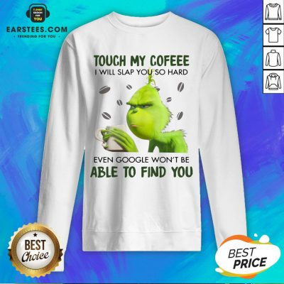 Hot Touch My Coffee I Will Slap You So Hand Even Google Won't Be Able To Find You ShirtHot Touch My Coffee I Will Slap You So Hand Even Google Won't Be Able To Find You Sweatshirt - Design By Earstees.com