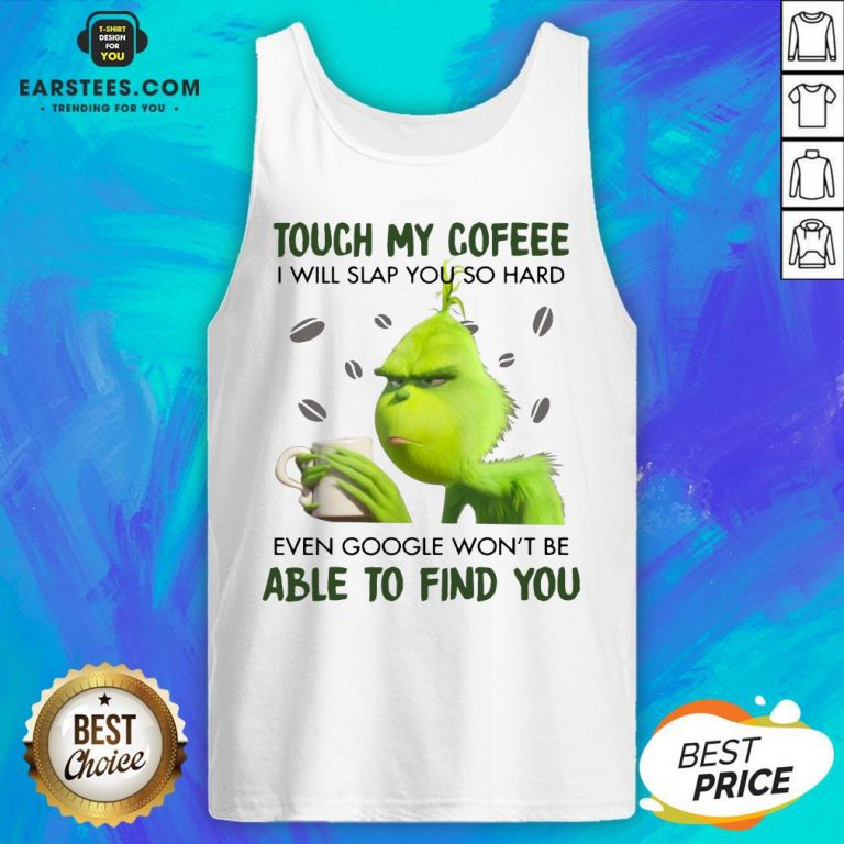 Hot Touch My Coffee I Will Slap You So Hand Even Google Won't Be Able To Find You ShirtHot Touch My Coffee I Will Slap You So Hand Even Google Won't Be Able To Find You Tank Top - Design By Earstees.com
