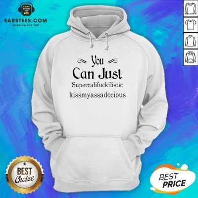 Hot You Can Just Supercalifuckkilistic Kissmyassadocious Hoodie - Design By Earstees.com