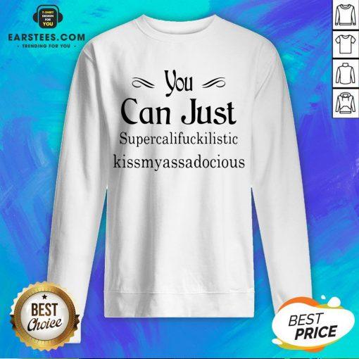 Hot You Can Just Supercalifuckkilistic Kissmyassadocious Sweatshirt - Design By Earstees.com
