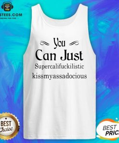 Hot You Can Just Supercalifuckkilistic Kissmyassadocious Tank Top - Design By Earstees.com