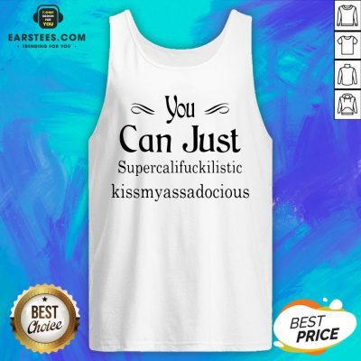 Hot You Can Just Supercalifuckkilistic Kissmyassadocious Tank Top - Design By Earstees.com