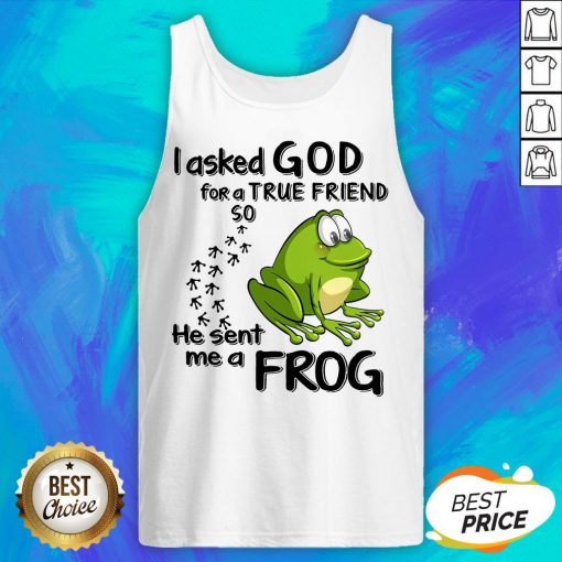 I Asked God For True Friend So He Sent Me A Frog Tank Top