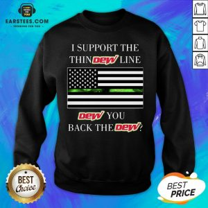 I Support The Thin Dew Line Dew You Back The Dew Sweatshirt - Design By Earstees.com
