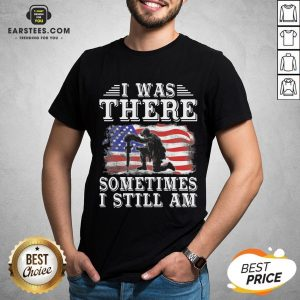 I Was There Sometimes Still Am Veteran American Flag Shirt - Design By Earstees.com