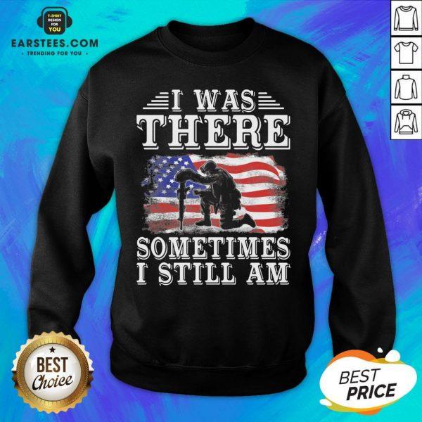 I Was There Sometimes Still Am Veteran American Flag Sweatshirt - Design By Earstees.com