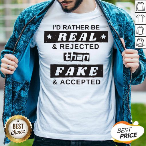 I'd Rather Be Real Rejected Than Fake And Accepted Shirt