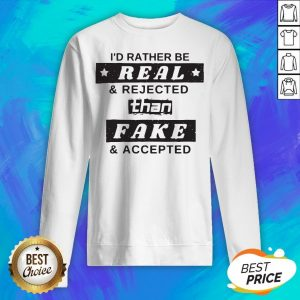 I'd Rather Be Real Rejected Than Fake And Accepted Sweatshirt