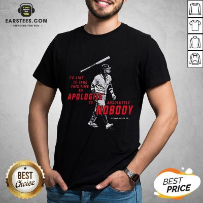 I'd To Take This Time To Apologize To Absolutely Nobody Shirt - Design By Earstees.com