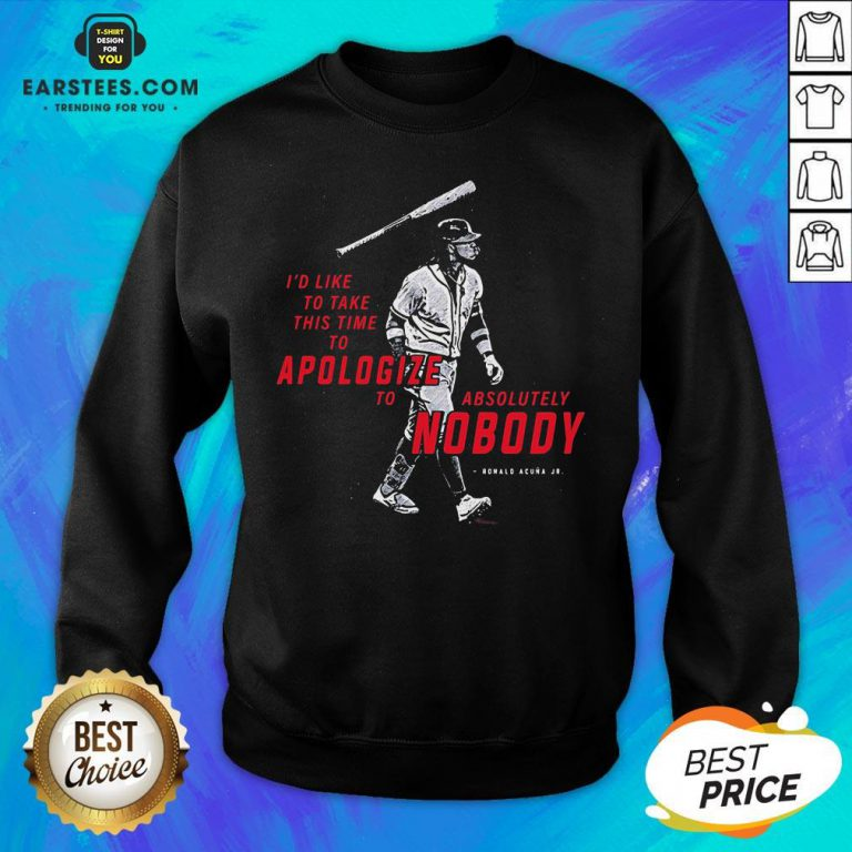 I'd To Take This Time To Apologize To Absolutely Nobody Sweatshirt - Design By Earstees.com