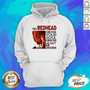 I'm A Redhead I Can Steal Your Soul And Break Your Heart On My Lunch Break Hoodie