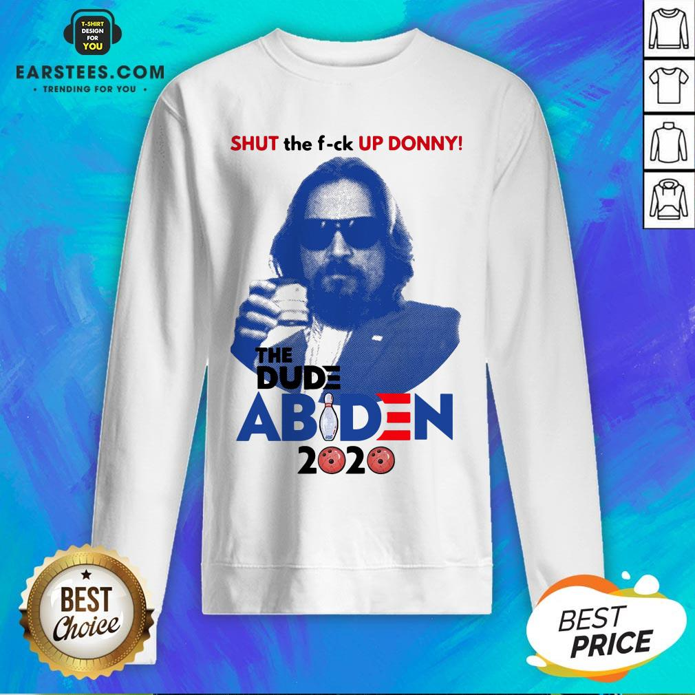 Lebowski Bowling Shut The Fuck Up Donny The Dude Biden 2020 Sweatshirt - Design By Earstees.com