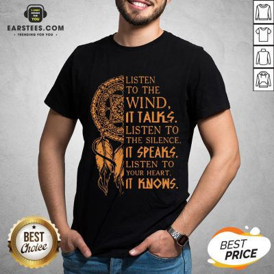 Listen To The Wind It Talks Listen To The Silence It Speaks Listen To Your Heart It Knows Shirt - Design By Earstees.com