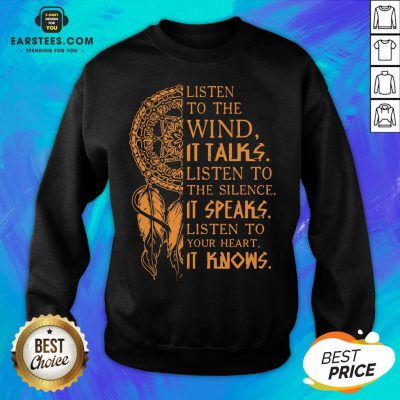 Listen To The Wind It Talks Listen To The Silence It Speaks Listen To Your Heart It Knows Sweatshirt - Design By Earstees.com
