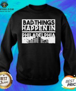 Nice Bad Things Happen In Life Distressed Design Philadelphia Sweatshirt - Design By Earstees.com