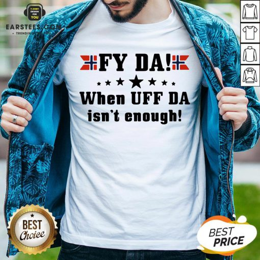 Nice Fy Da When UFF Da Isn't Enough Shirt- Design By Earstees.com