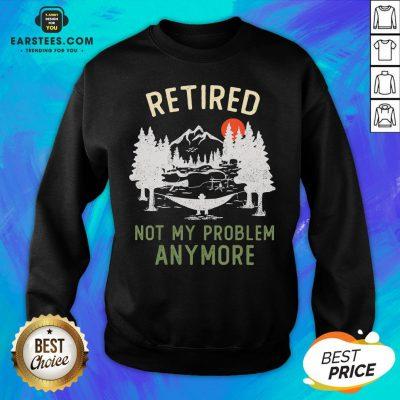 Nice Retired 2020 Not My Problem Anymore Retirement Chrismas Sweatshirt - Design By Earstees.com