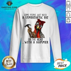 Official Chicken Some People Just Need A Sympathetic Pat On The Head With A Hammer Sweatshirt - Design By Earstees.com