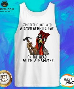 Official Chicken Some People Just Need A Sympathetic Pat On The Head With A Hammer Tank Top - Design By Earstees.com