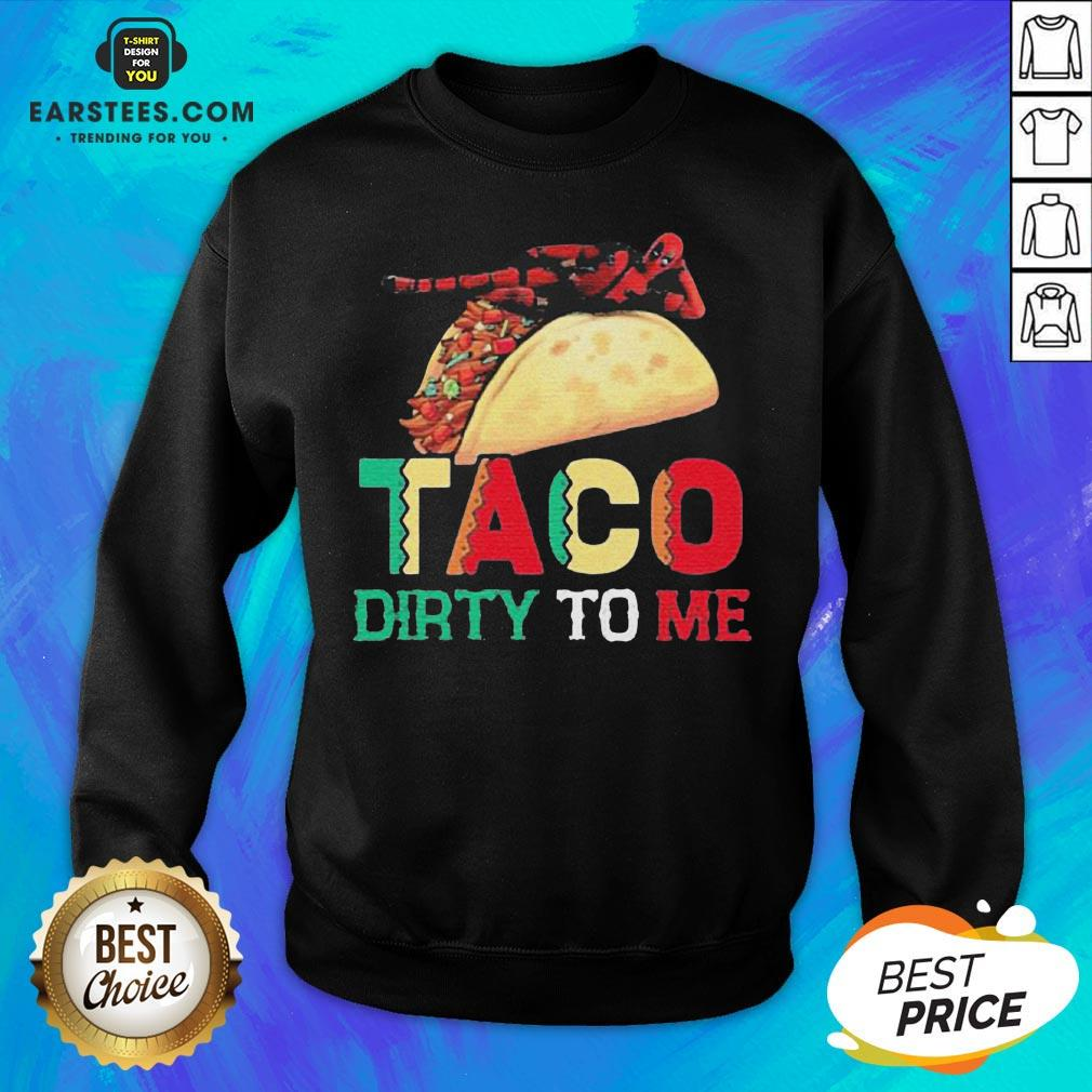 Official Taco Dirty To Me Sweatshirt - Design By Earstees.com