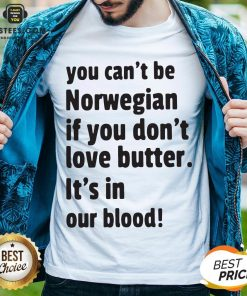 Official You Can't Be Norwegian If You Don't Love Butter It's In Our Blood Shirt - Design By Earstees.com
