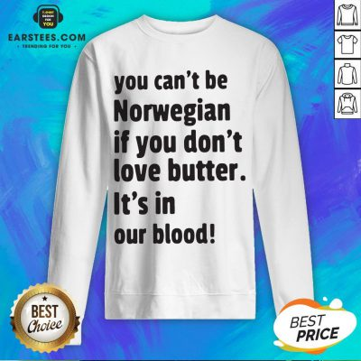 Official You Can't Be Norwegian If You Don't Love Butter It's In Our Blood Sweatshirt - Design By Earstees.com