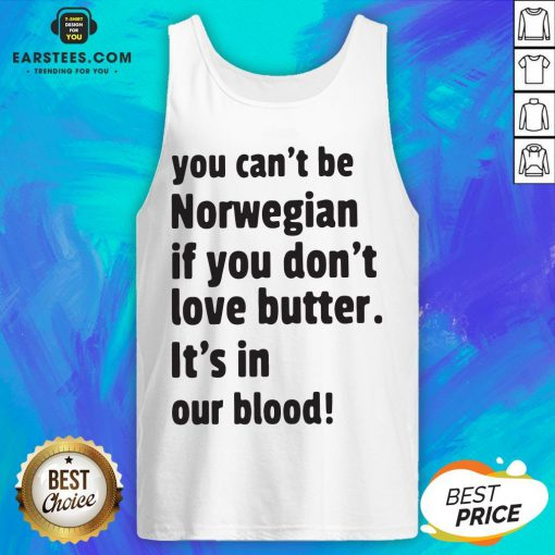 Official You Can't Be Norwegian If You Don't Love Butter It's In Our Blood Tank Top - Design By Earstees.com